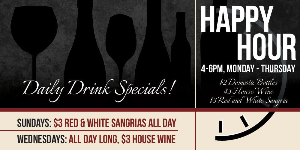 Daily Drink Specials. Sunday: $3 red & white sangrias all day. Wednesdays: All day Long $3 house wine. Happy Hour 4-6 PM Monday- thursday: $2 Domestic Bottles, $3 House Win, $3 Red and White Sangria