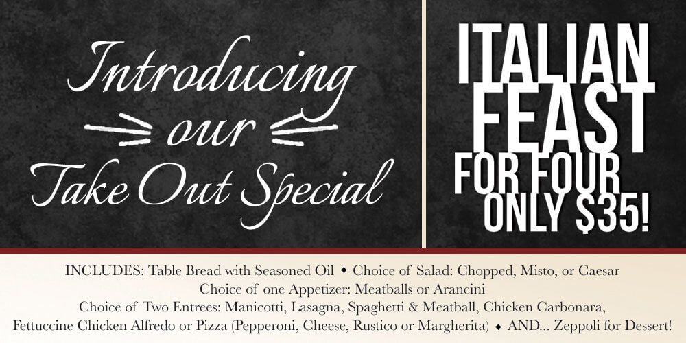 Takeout Special $35 includes table bread with seasoned oil; choice of salad: Chopped, Misto, or Caesar; choose one Appetizer: Meatballs or Arancini; Choisce of two entrees: Manicotti, Lasagna, Spaghetti, Chicket Carbonara, Fetticcine Chicken Alfredo or Pizza (Pepperoni, cheese, Rustico, Margherita); and Zeppoli for Dessert.